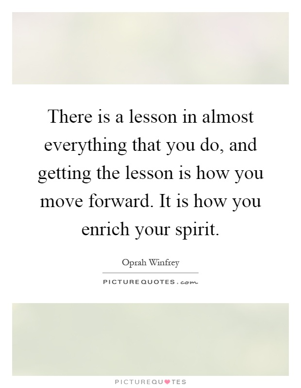 There is a lesson in almost everything that you do, and getting the lesson is how you move forward. It is how you enrich your spirit Picture Quote #1