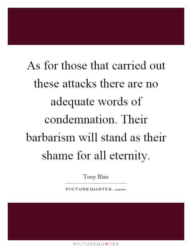As for those that carried out these attacks there are no adequate words of condemnation. Their barbarism will stand as their shame for all eternity Picture Quote #1