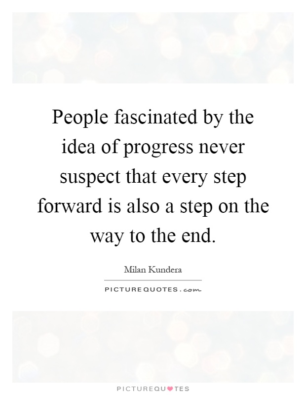 People fascinated by the idea of progress never suspect that every step forward is also a step on the way to the end Picture Quote #1