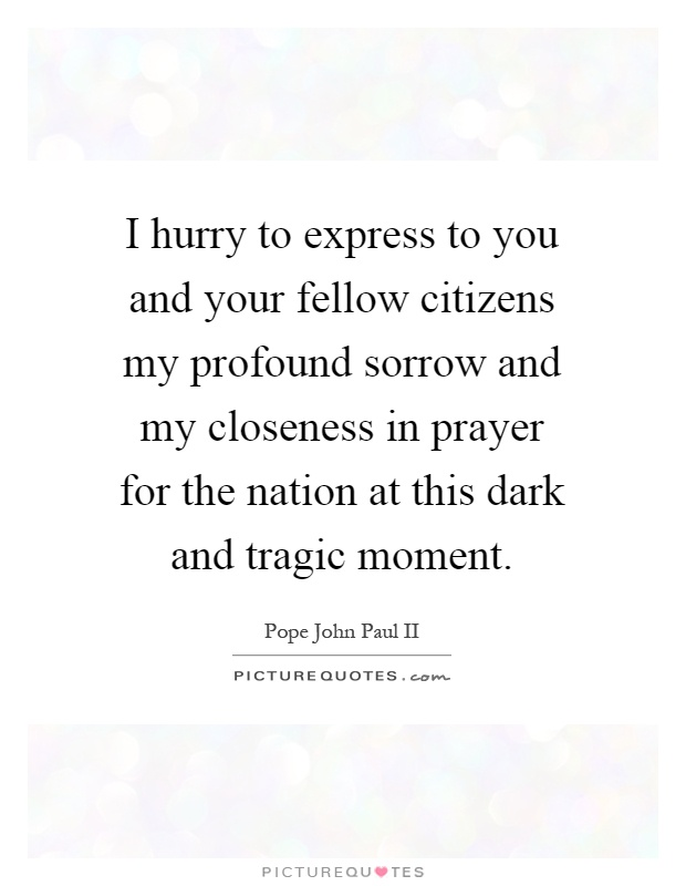 I hurry to express to you and your fellow citizens my profound sorrow and my closeness in prayer for the nation at this dark and tragic moment Picture Quote #1