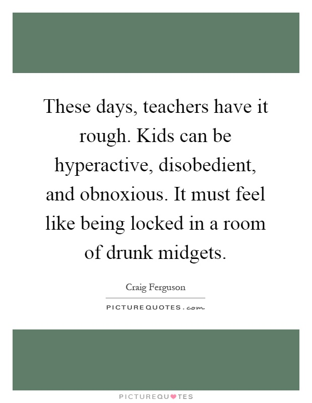 These days, teachers have it rough. Kids can be hyperactive, disobedient, and obnoxious. It must feel like being locked in a room of drunk midgets Picture Quote #1