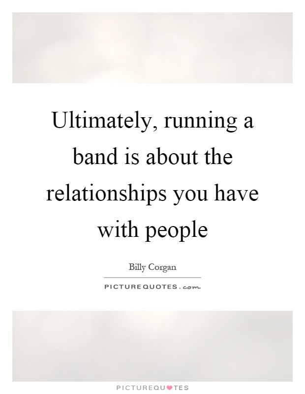 Ultimately, running a band is about the relationships you have with people Picture Quote #1