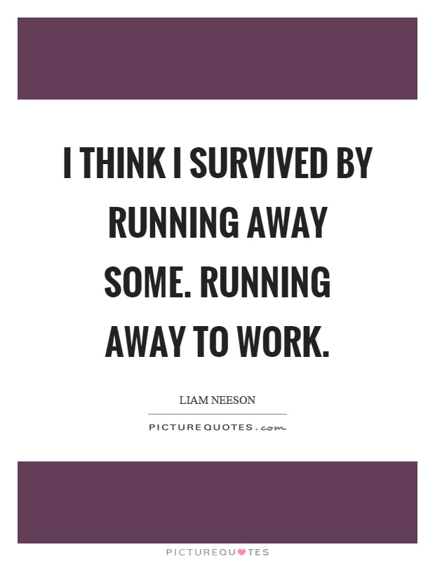 I think I survived by running away some. Running away to work Picture Quote #1