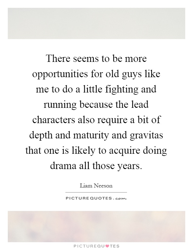There seems to be more opportunities for old guys like me to do a little fighting and running because the lead characters also require a bit of depth and maturity and gravitas that one is likely to acquire doing drama all those years Picture Quote #1