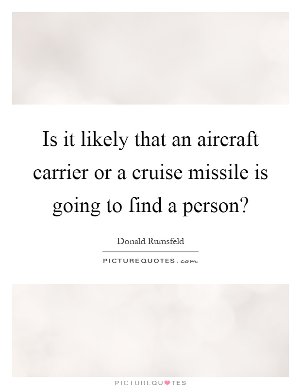 Is it likely that an aircraft carrier or a cruise missile is going to find a person? Picture Quote #1