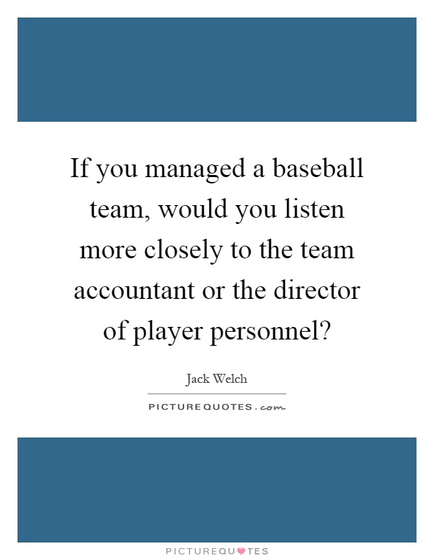 If you managed a baseball team, would you listen more closely to the team accountant or the director of player personnel? Picture Quote #1