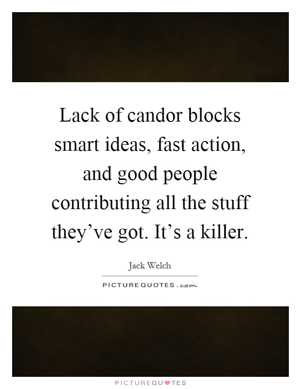 Lack of candor blocks smart ideas, fast action, and good people contributing all the stuff they've got. It's a killer Picture Quote #1