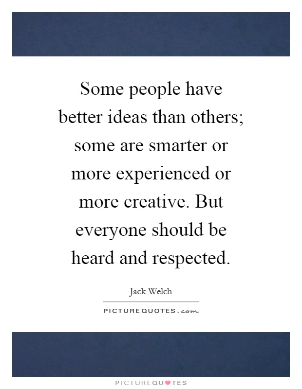 Some people have better ideas than others; some are smarter or more experienced or more creative. But everyone should be heard and respected Picture Quote #1