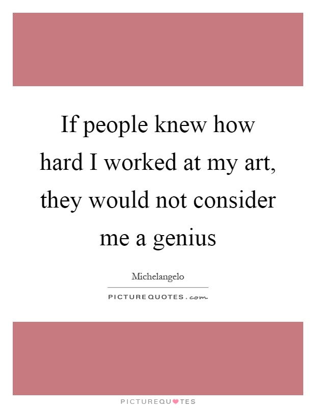 If people knew how hard I worked at my art, they would not consider me a genius Picture Quote #1