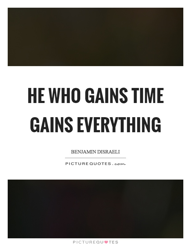 He who gains time gains everything Picture Quote #1