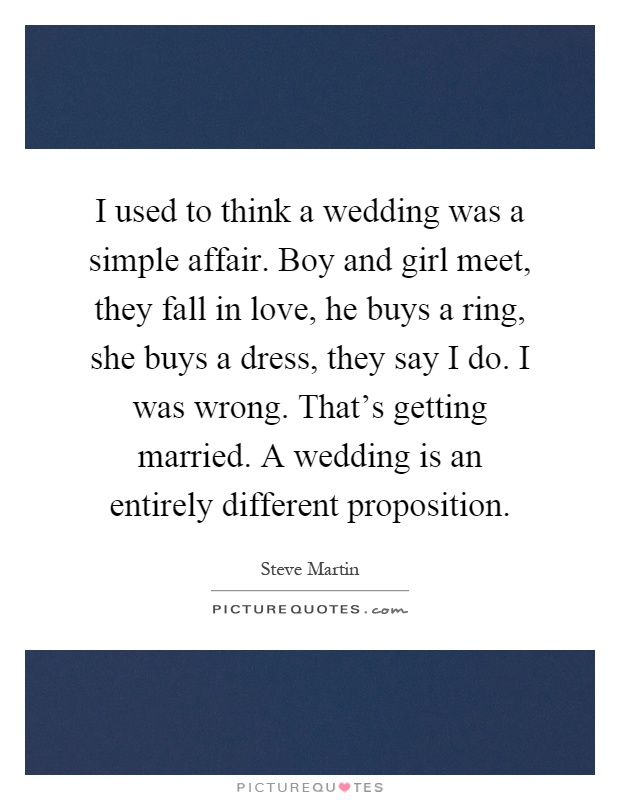 I used to think a wedding was a simple affair. Boy and girl meet, they fall in love, he buys a ring, she buys a dress, they say I do. I was wrong. That's getting married. A wedding is an entirely different proposition Picture Quote #1