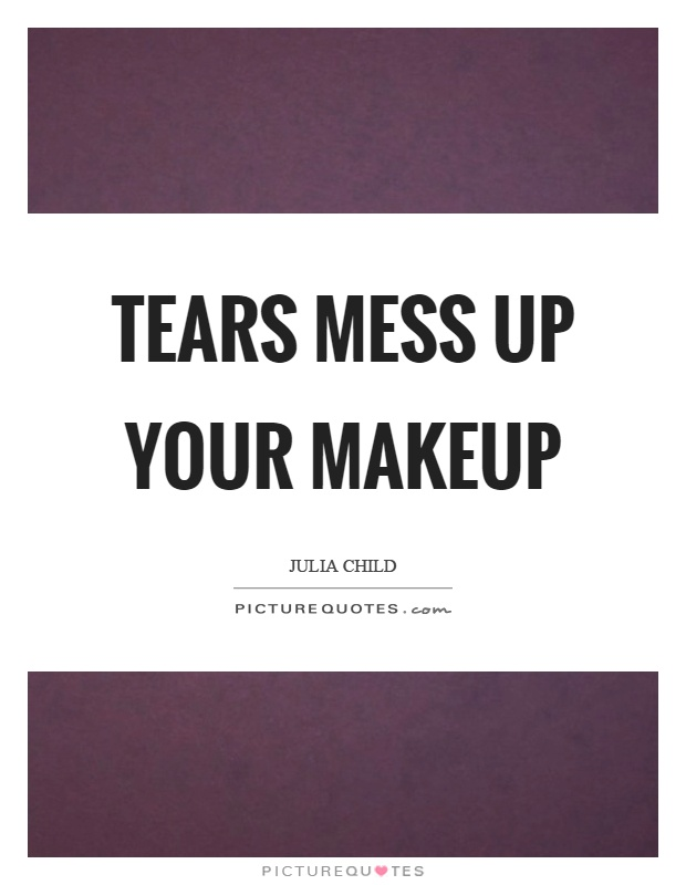 Tears mess up your makeup Picture Quote #1