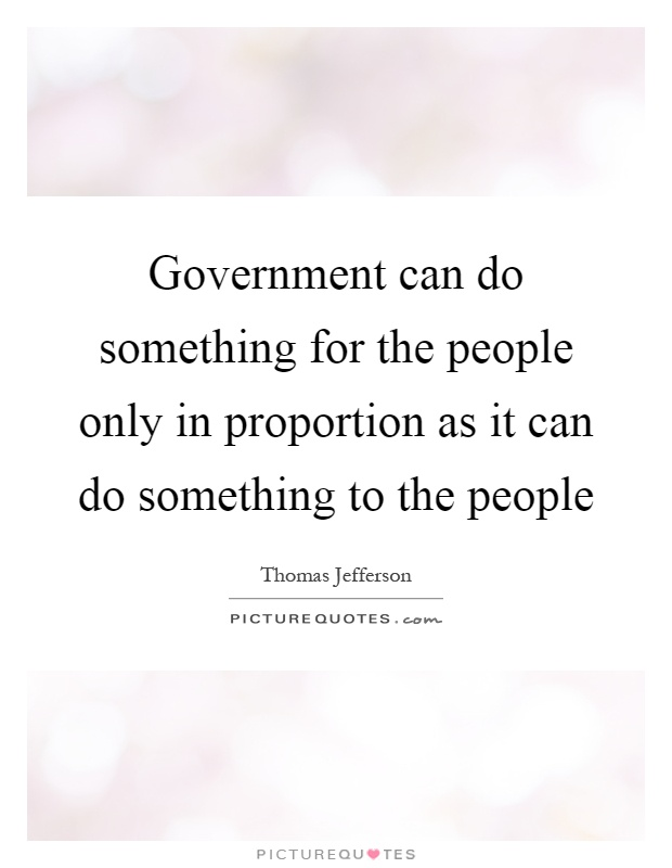 Government can do something for the people only in proportion as it can do something to the people Picture Quote #1