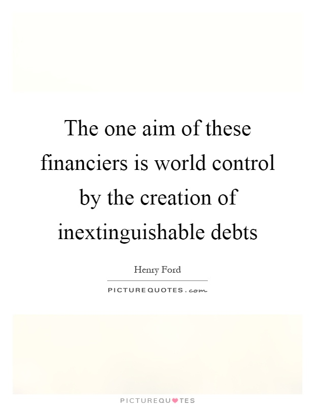 The one aim of these financiers is world control by the creation of inextinguishable debts Picture Quote #1