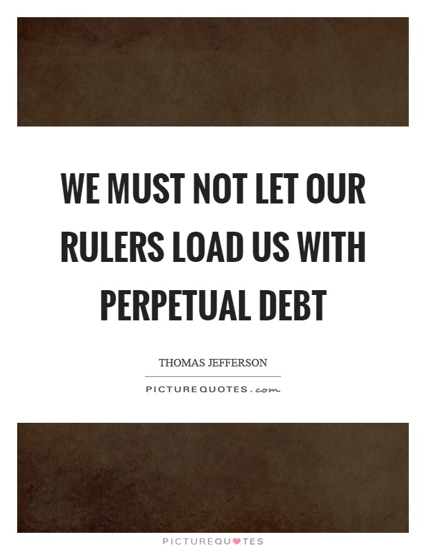 We must not let our rulers load us with perpetual debt Picture Quote #1