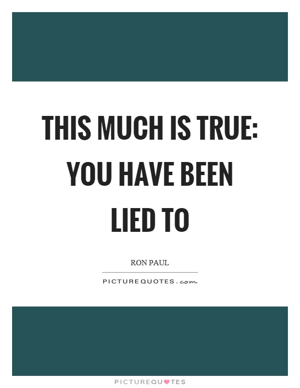 This much is true: you have been lied to Picture Quote #1