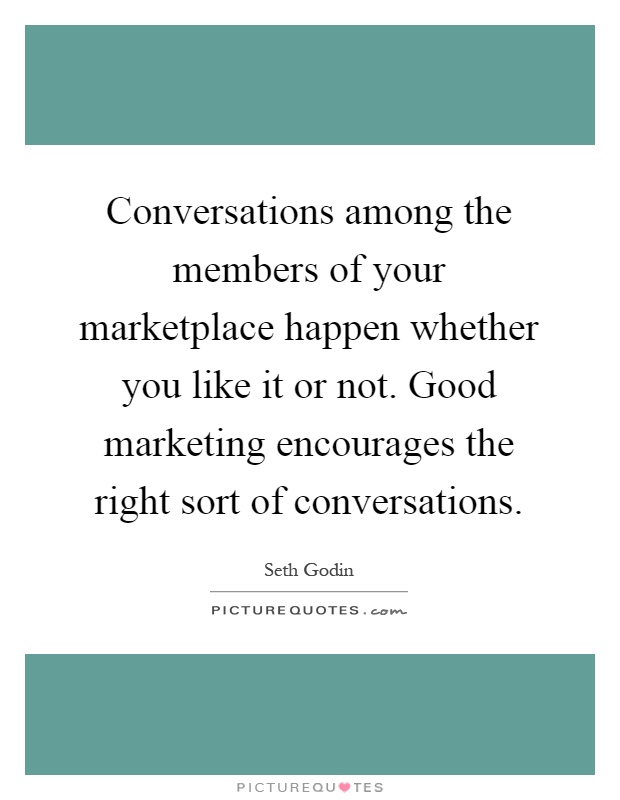 Conversations among the members of your marketplace happen whether you like it or not. Good marketing encourages the right sort of conversations Picture Quote #1
