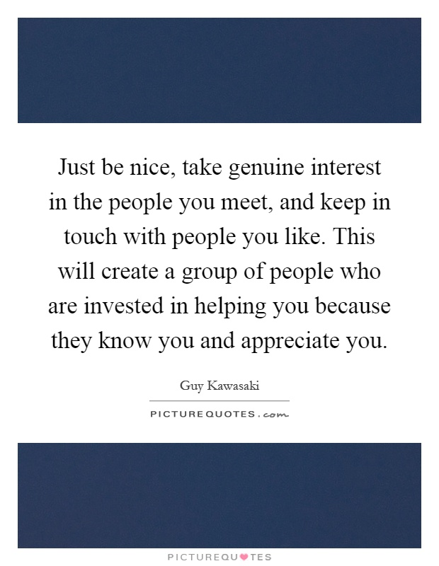 Just be nice, take genuine interest in the people you meet, and keep in  touch with people you like. This will create a group of people who are  invested in ...