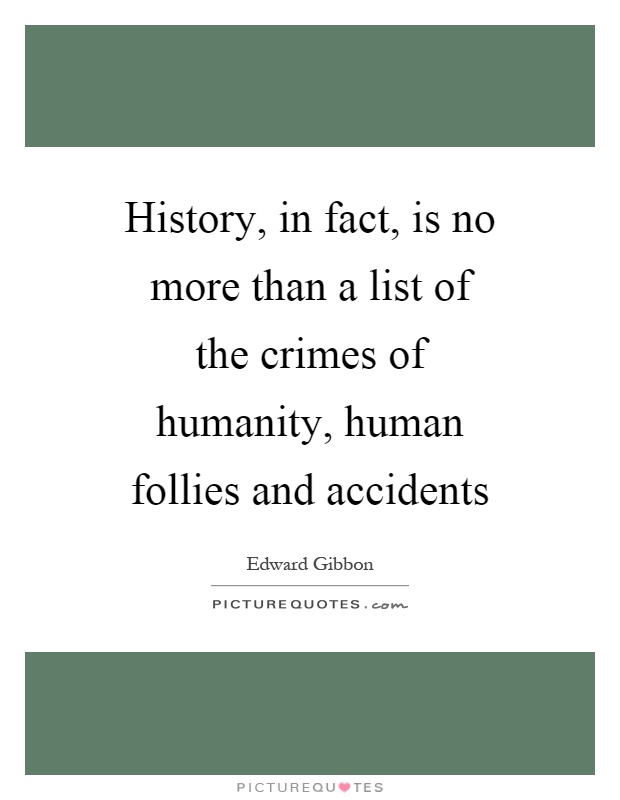 History, in fact, is no more than a list of the crimes of humanity, human follies and accidents Picture Quote #1