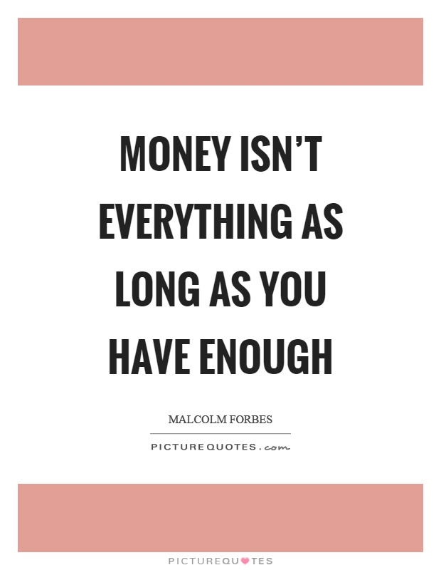 Money isn\'t everything as long as you have enough | Picture ...