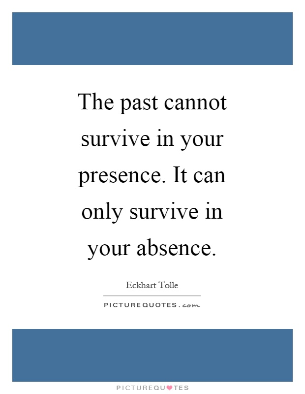 The past cannot survive in your presence. It can only survive in your absence Picture Quote #1