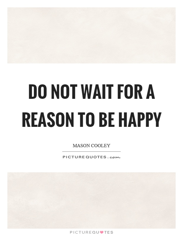 Do not wait for a reason to be happy Picture Quote #1