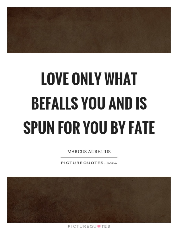 Love only what befalls you and is spun for you by fate Picture Quote #1