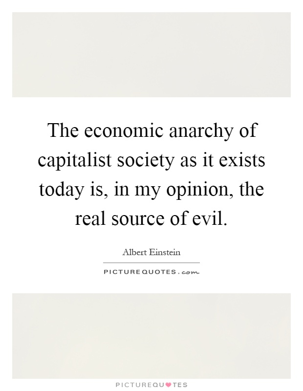 The economic anarchy of capitalist society as it exists today is, in my opinion, the real source of evil Picture Quote #1