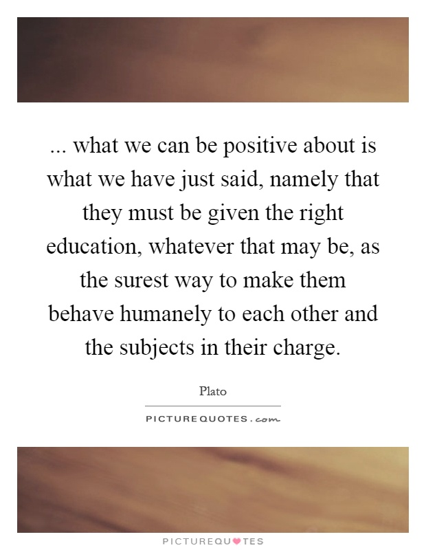 ... what we can be positive about is what we have just said, namely that they must be given the right education, whatever that may be, as the surest way to make them behave humanely to each other and the subjects in their charge Picture Quote #1