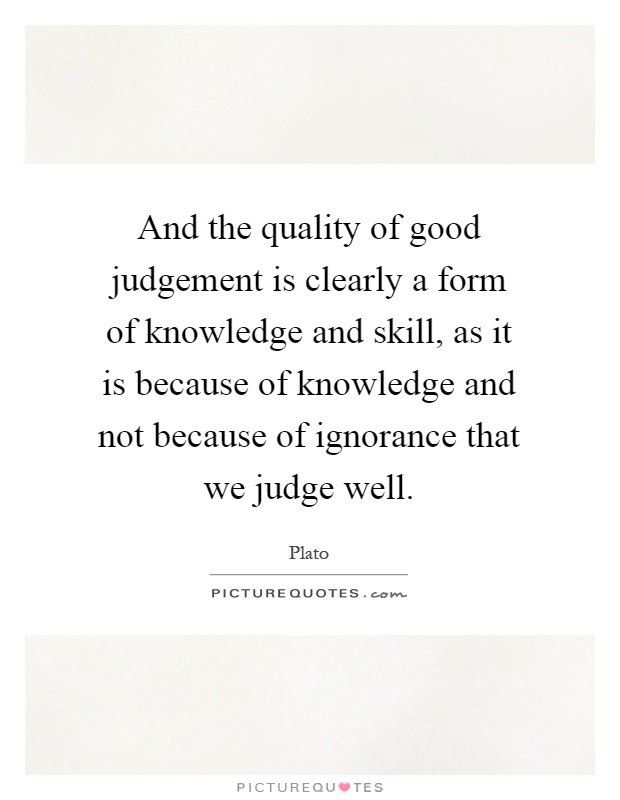 And the quality of good judgement is clearly a form of knowledge and skill, as it is because of knowledge and not because of ignorance that we judge well Picture Quote #1