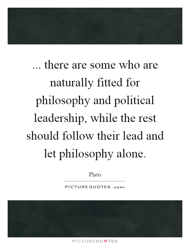 ... there are some who are naturally fitted for philosophy and political leadership, while the rest should follow their lead and let philosophy alone Picture Quote #1