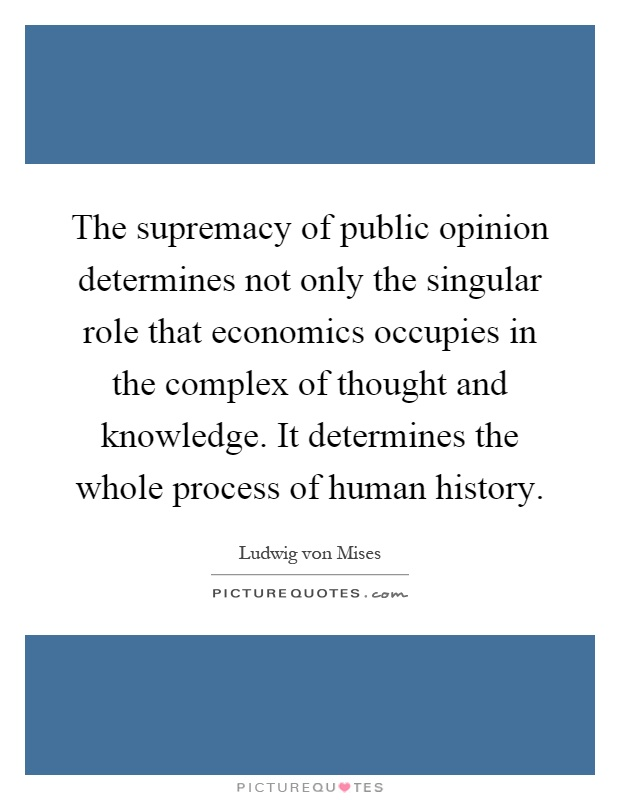 The supremacy of public opinion determines not only the singular role that economics occupies in the complex of thought and knowledge. It determines the whole process of human history Picture Quote #1