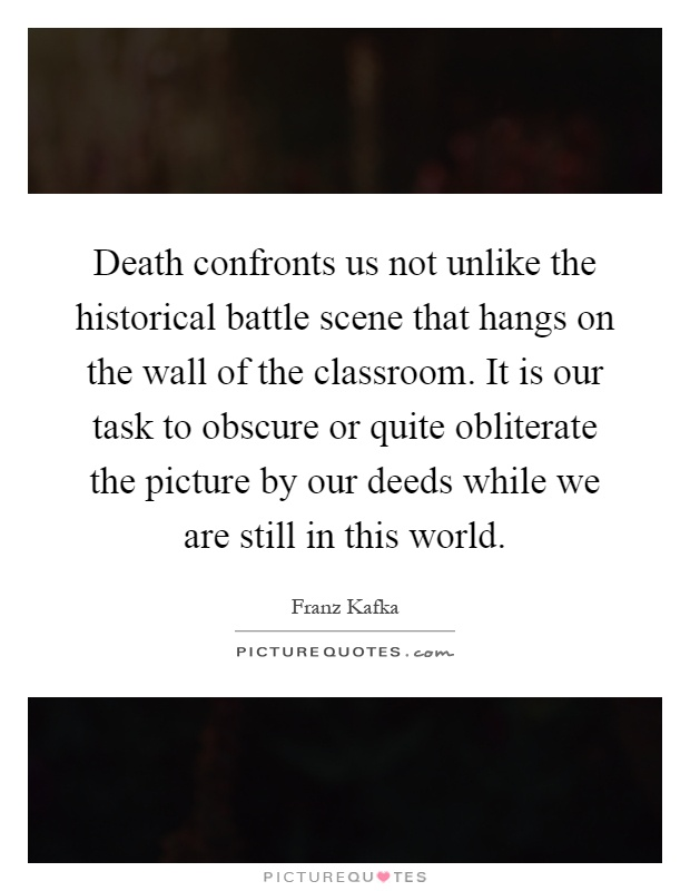Death confronts us not unlike the historical battle scene that hangs on the wall of the classroom. It is our task to obscure or quite obliterate the picture by our deeds while we are still in this world Picture Quote #1