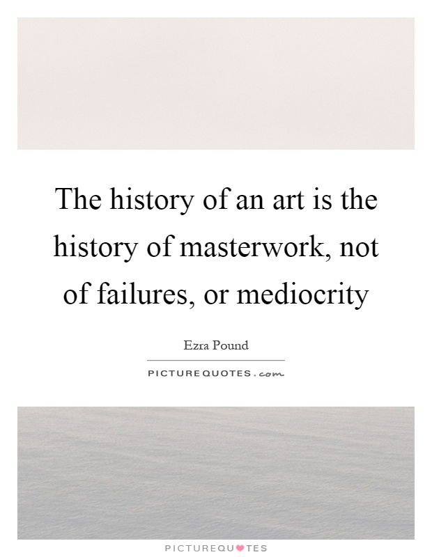 The history of an art is the history of masterwork, not of failures, or mediocrity Picture Quote #1