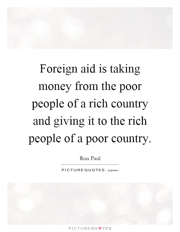 Foreign aid is taking money from the poor people of a rich country and giving it to the rich people of a poor country Picture Quote #1