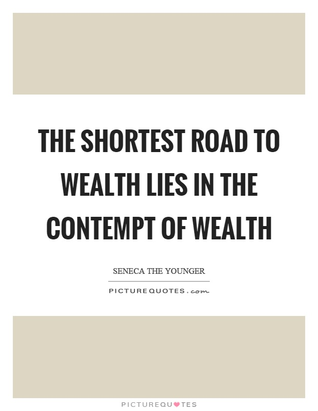 The shortest road to wealth lies in the contempt of wealth Picture Quote #1