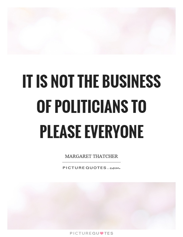 It is not the business of politicians to please everyone Picture Quote #1