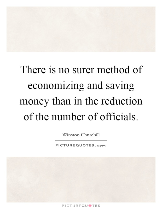 There is no surer method of economizing and saving money than in the reduction of the number of officials Picture Quote #1