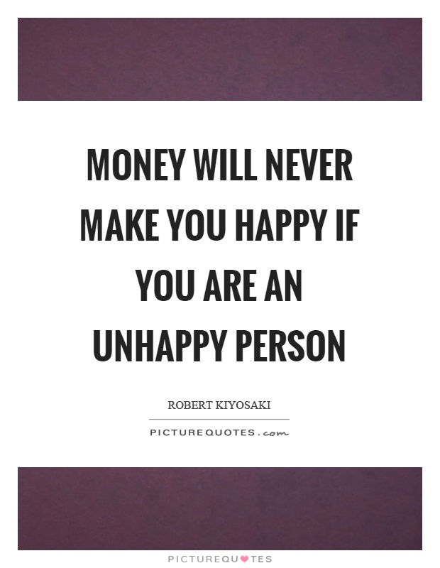 Money will never make you happy if you are an unhappy person Picture Quote #1