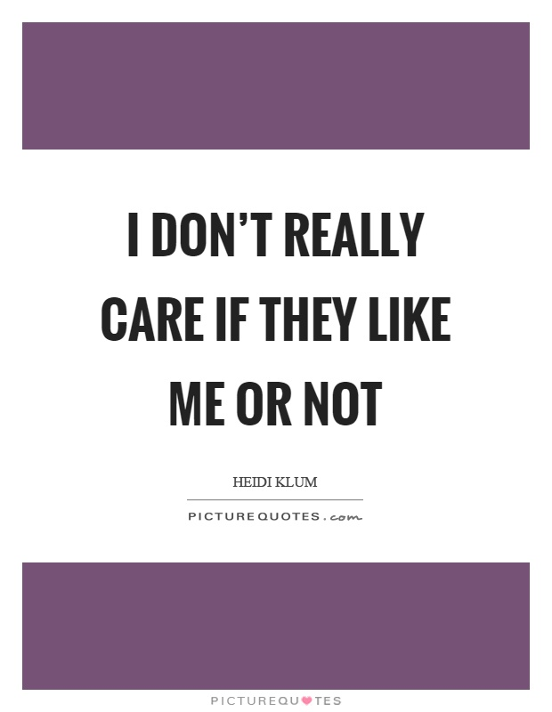 I don't really care if they like me or not Picture Quote #1