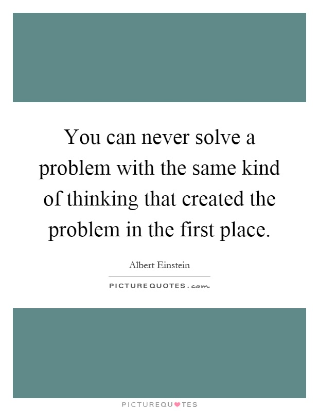 You can never solve a problem with the same kind of thinking that created the problem in the first place Picture Quote #1