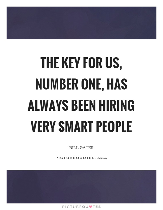 The key for us, number one, has always been hiring very smart people Picture Quote #1