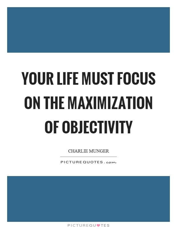 Your life must focus on the maximization of objectivity Picture Quote #1