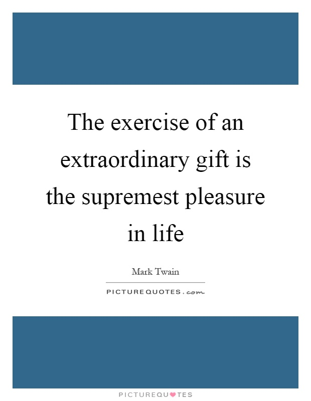 The exercise of an extraordinary gift is the supremest pleasure in life Picture Quote #1