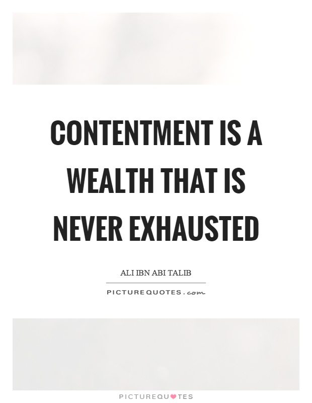Contentment is a wealth that is never exhausted Picture Quote #1