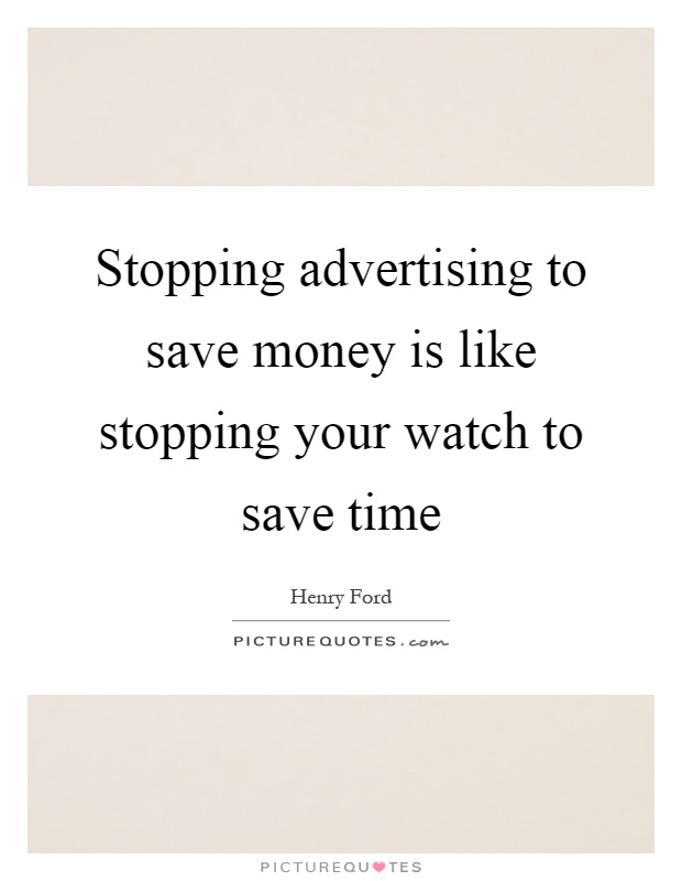 Stopping advertising to save money is like stopping your watch to save time Picture Quote #1