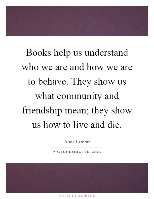 Books help us understand who we are and how we are to behave. They show us what community and friendship mean; they show us how to live and die Picture Quote #1
