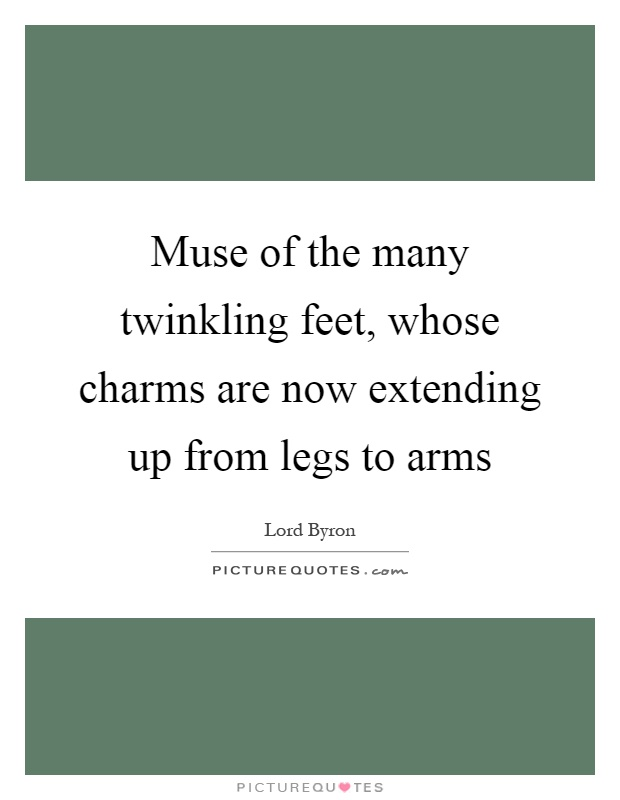 Muse of the many twinkling feet, whose charms are now extending up from legs to arms Picture Quote #1