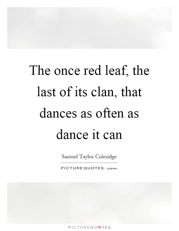 The once red leaf, the last of its clan, that dances as often as dance it can Picture Quote #1