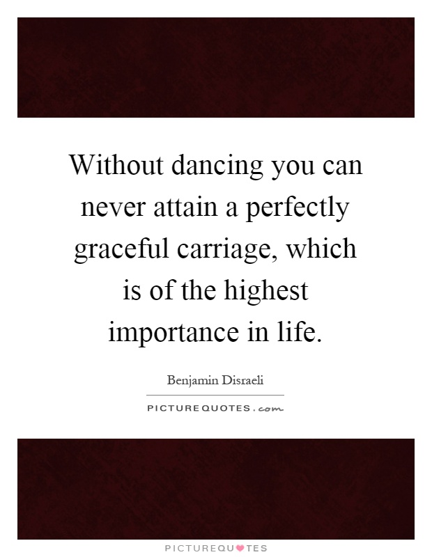 Without dancing you can never attain a perfectly graceful carriage, which is of the highest importance in life Picture Quote #1